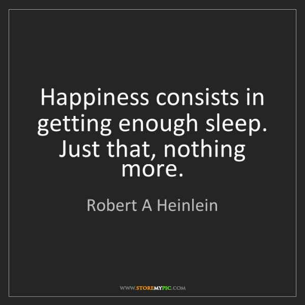 Robert A Heinlein: Happiness consists in getting enough sleep. Just that,...