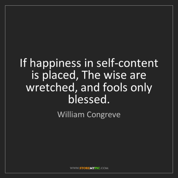 William Congreve: If happiness in self-content is placed, The wise are...