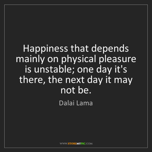 Dalai Lama: Happiness that depends mainly on physical pleasure is...