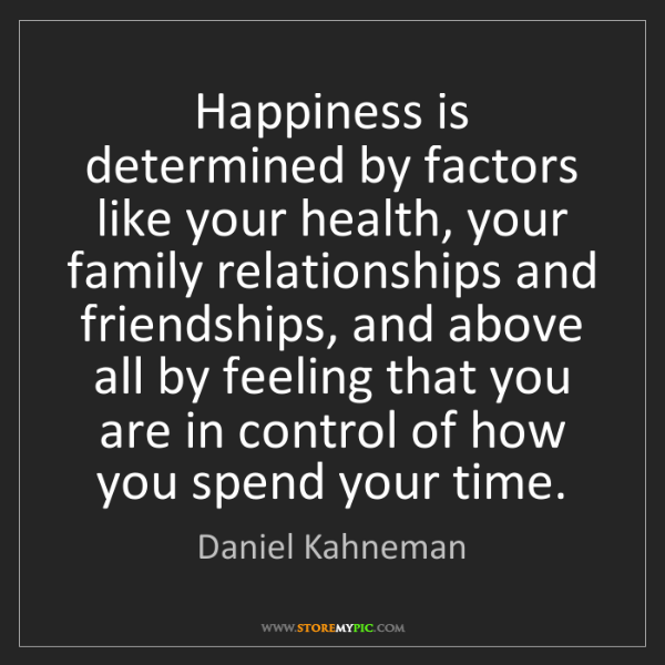 Daniel Kahneman: Happiness is determined by factors like your health,...
