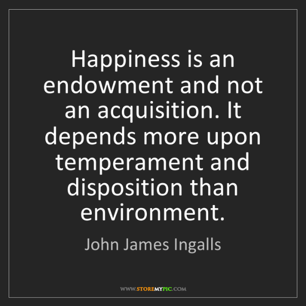 John James Ingalls: Happiness is an endowment and not an acquisition. It...