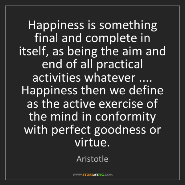 Aristotle: Happiness is something final and complete in itself,...