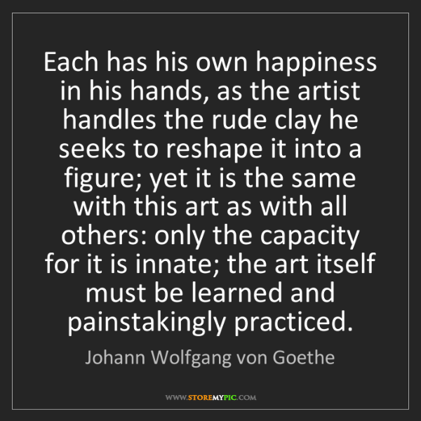 Johann Wolfgang von Goethe: Each has his own happiness in his hands, as the artist...