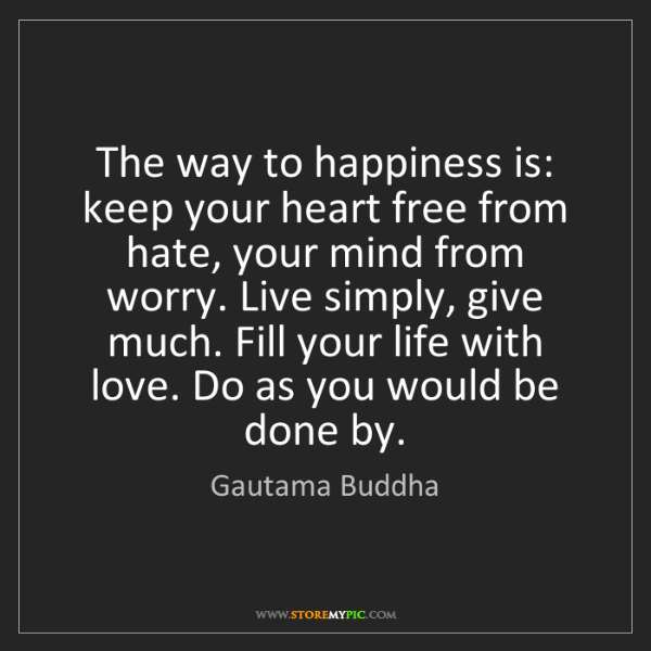 Gautama Buddha: The way to happiness is: keep your heart free from hate,...
