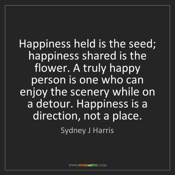 Sydney J Harris: Happiness held is the seed; happiness shared is the flower....