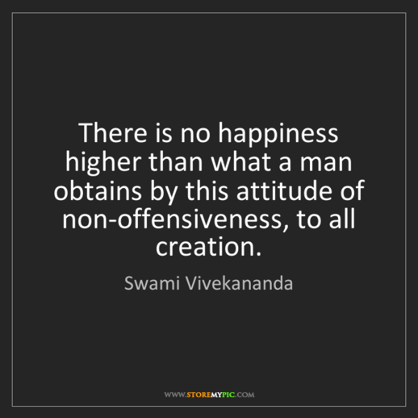 Swami Vivekananda: There is no happiness higher than what a man obtains...