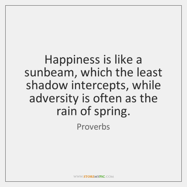 Happiness is like a sunbeam, which the least shadow intercepts, while adversity ...