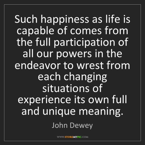 John Dewey: Such happiness as life is capable of comes from the full...