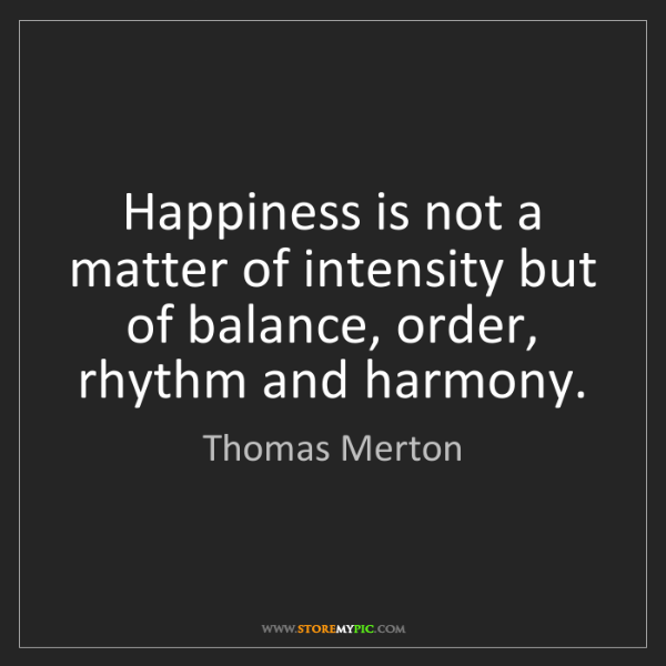 Thomas Merton: Happiness is not a matter of intensity but of balance,...