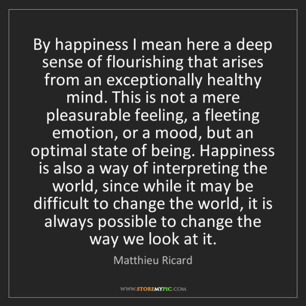 Matthieu Ricard: By happiness I mean here a deep sense of flourishing...