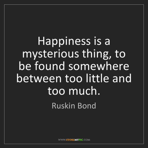 Ruskin Bond: Happiness is a mysterious thing, to be found somewhere...