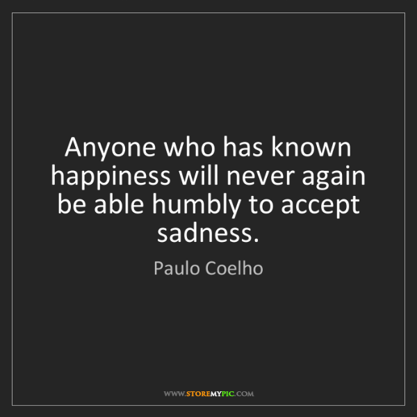 Paulo Coelho: Anyone who has known happiness will never again be able...
