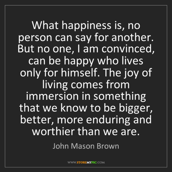 John Mason Brown: What happiness is, no person can say for another. But...