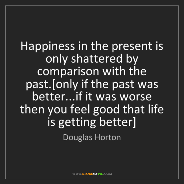 Douglas Horton: Happiness in the present is only shattered by comparison...