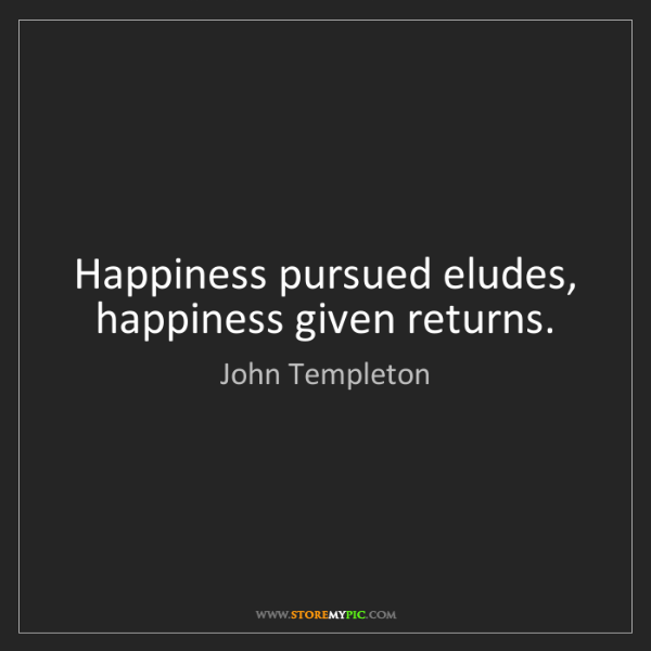 John Templeton: Happiness pursued eludes, happiness given returns.