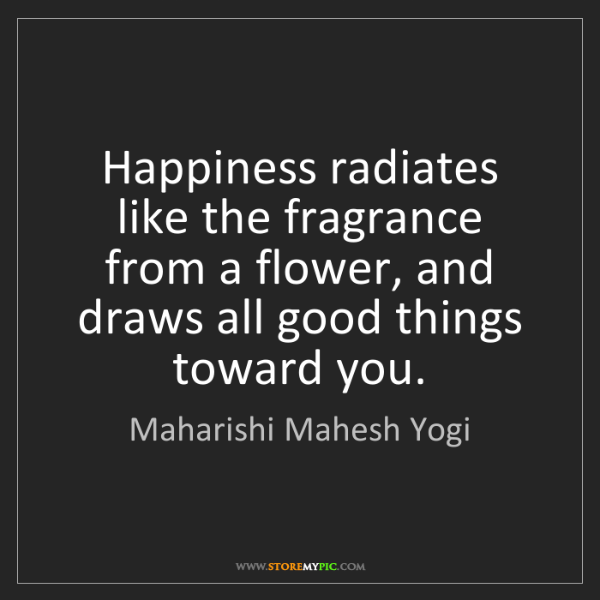Maharishi Mahesh Yogi: Happiness radiates like the fragrance from a flower,...
