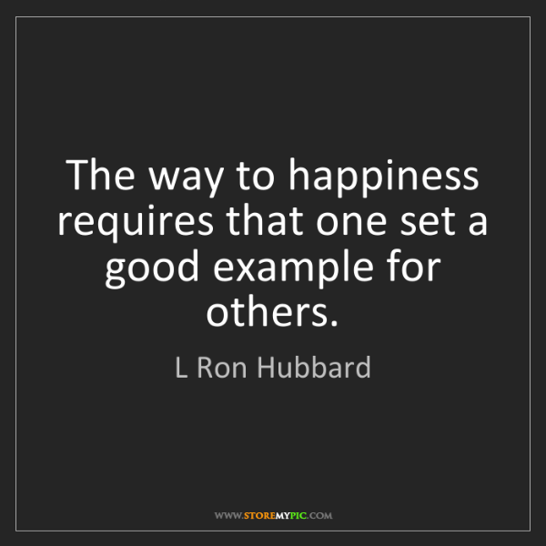 L Ron Hubbard: The way to happiness requires that one set a good example...