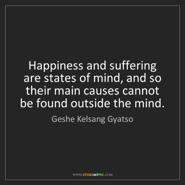 Geshe Kelsang Gyatso: Happiness and suffering are states of mind, and so their...