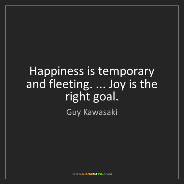 Guy Kawasaki: Happiness is temporary and fleeting. ... Joy is the right...