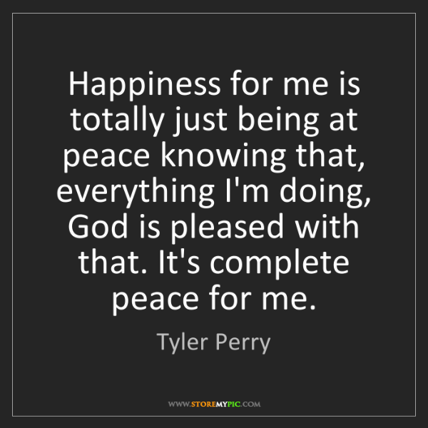 Tyler Perry: Happiness for me is totally just being at peace knowing...