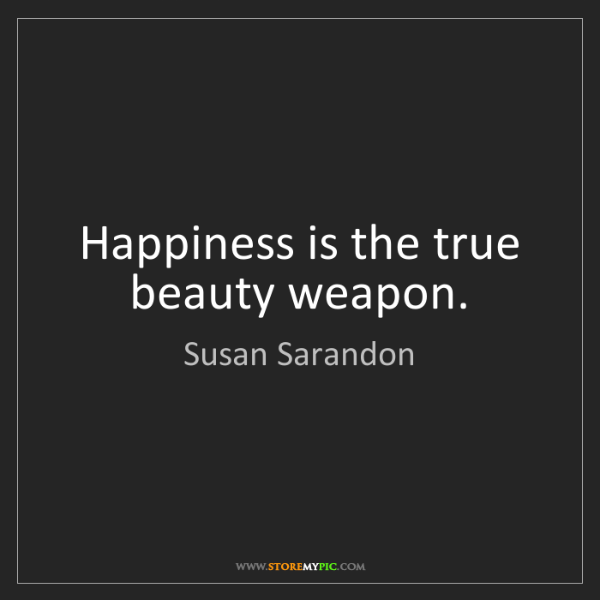 Susan Sarandon: Happiness is the true beauty weapon.
