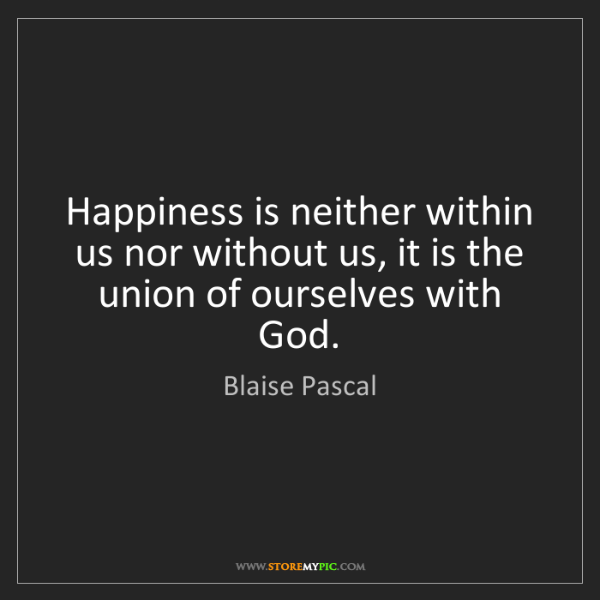 Blaise Pascal: Happiness is neither within us nor without us, it is...