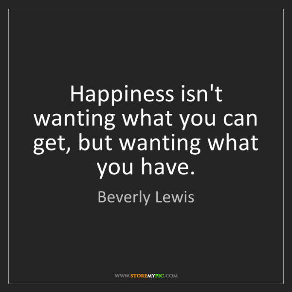 Beverly Lewis: Happiness isn't wanting what you can get, but wanting...