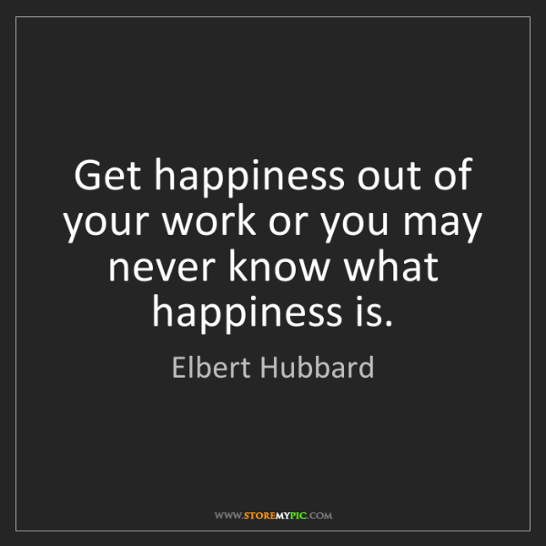 Elbert Hubbard: Get happiness out of your work or you may never know...