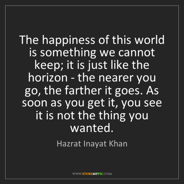 Hazrat Inayat Khan: The happiness of this world is something we cannot keep;...