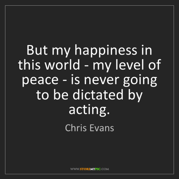 Chris Evans: But my happiness in this world - my level of peace -...