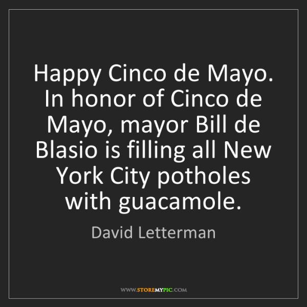 David Letterman: Happy Cinco de Mayo. In honor of Cinco de Mayo, mayor...