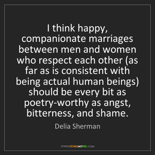 Delia Sherman: I think happy, companionate marriages between men and...