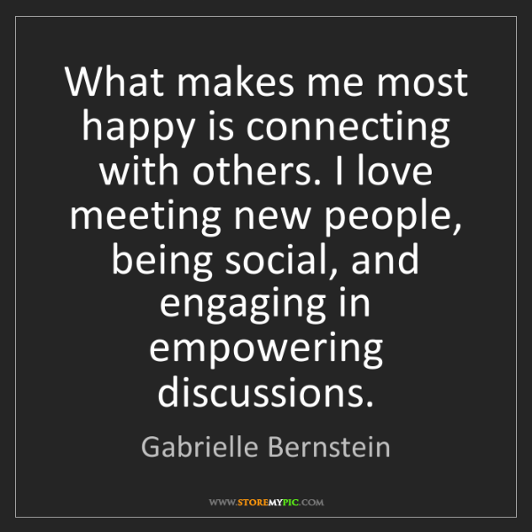 Gabrielle Bernstein: What makes me most happy is connecting with others. I...