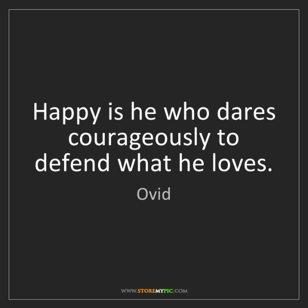 Ovid: Happy is he who dares courageously to defend what he...