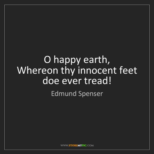 Edmund Spenser: O happy earth,   Whereon thy innocent feet doe ever tread!