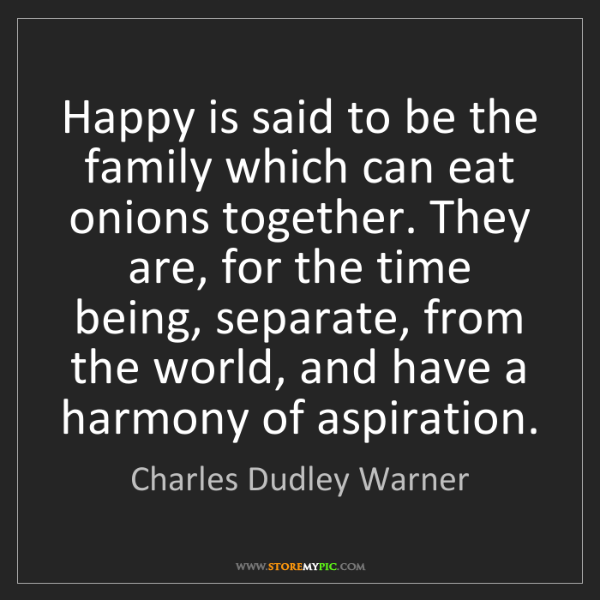 Charles Dudley Warner: Happy is said to be the family which can eat onions together....