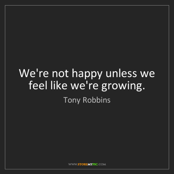 Tony Robbins: We're not happy unless we feel like we're growing.