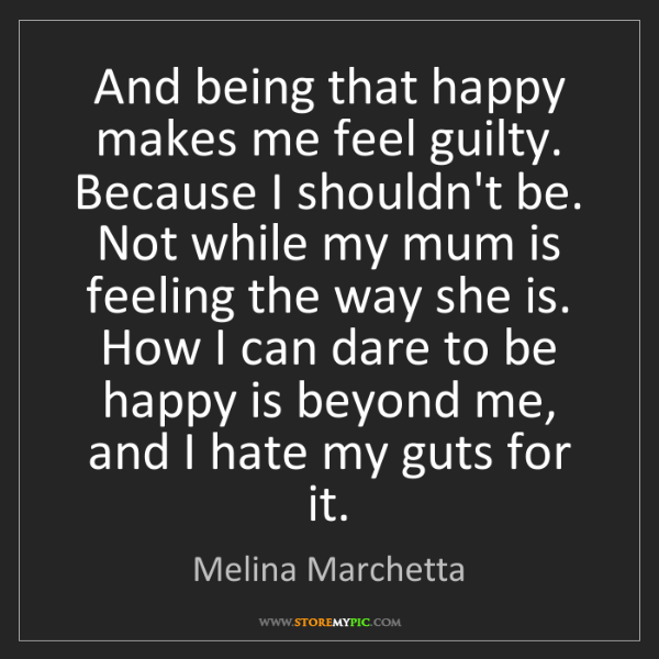Melina Marchetta: And being that happy makes me feel guilty. Because I...