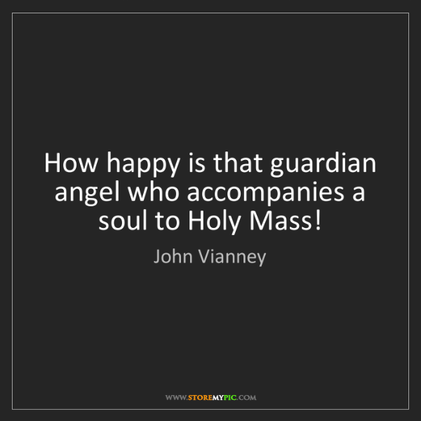 John Vianney: How happy is that guardian angel who accompanies a soul...