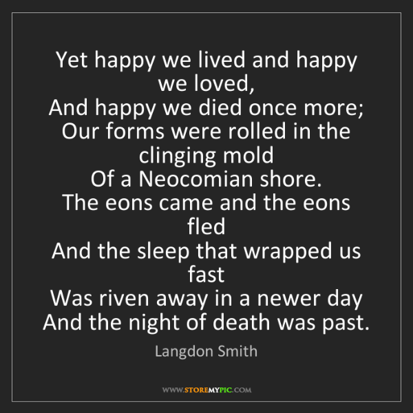 Langdon Smith: Yet happy we lived and happy we loved,   And happy we...