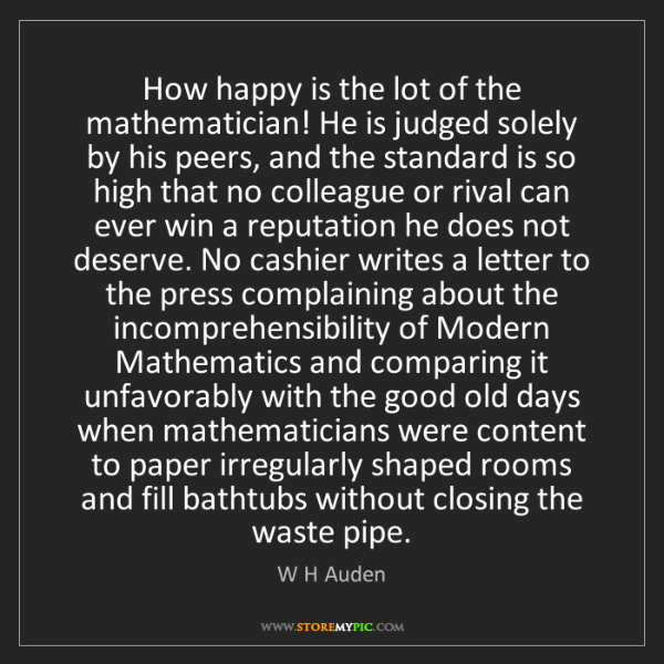 W H Auden: How happy is the lot of the mathematician! He is judged...