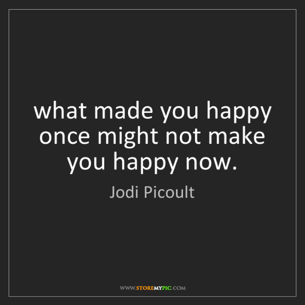 Jodi Picoult: what made you happy once might not make you happy now.
