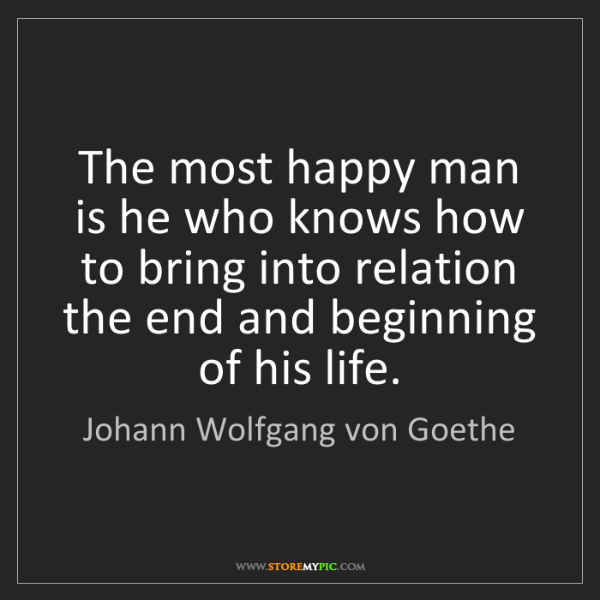 Johann Wolfgang von Goethe: The most happy man is he who knows how to bring into...