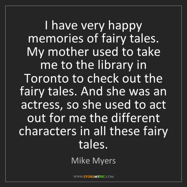 Mike Myers: I have very happy memories of fairy tales. My mother...