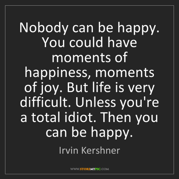 Irvin Kershner: Nobody can be happy. You could have moments of happiness,...