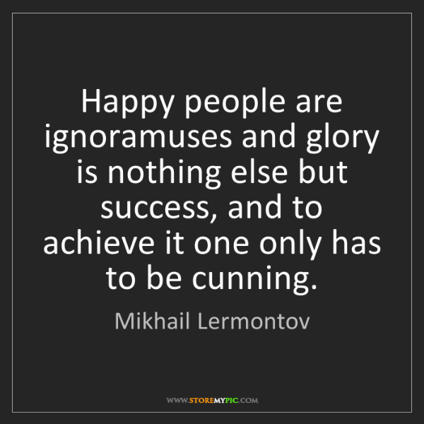 Mikhail Lermontov: Happy people are ignoramuses and glory is nothing else...