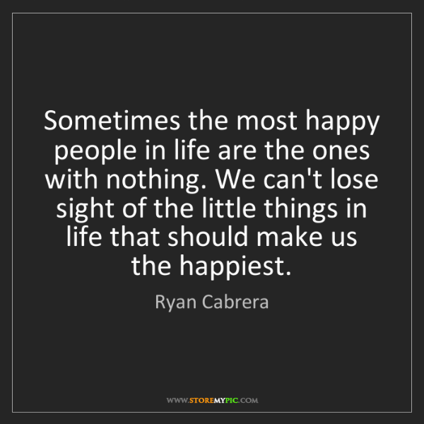 Ryan Cabrera: Sometimes the most happy people in life are the ones...