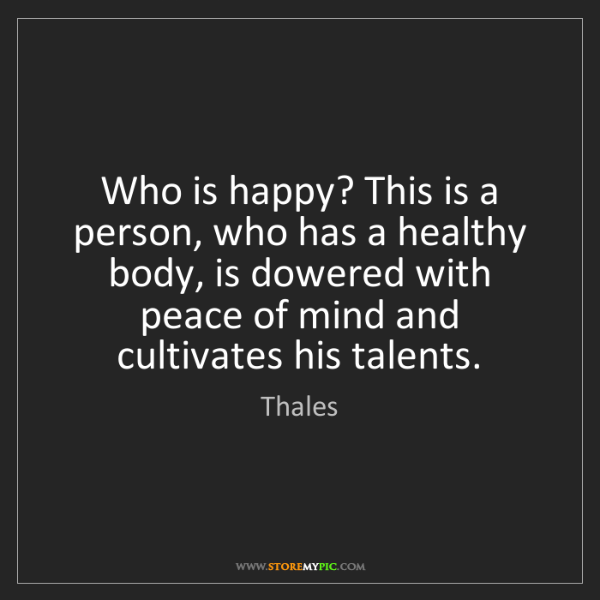 Thales: Who is happy? This is a person, who has a healthy body,...