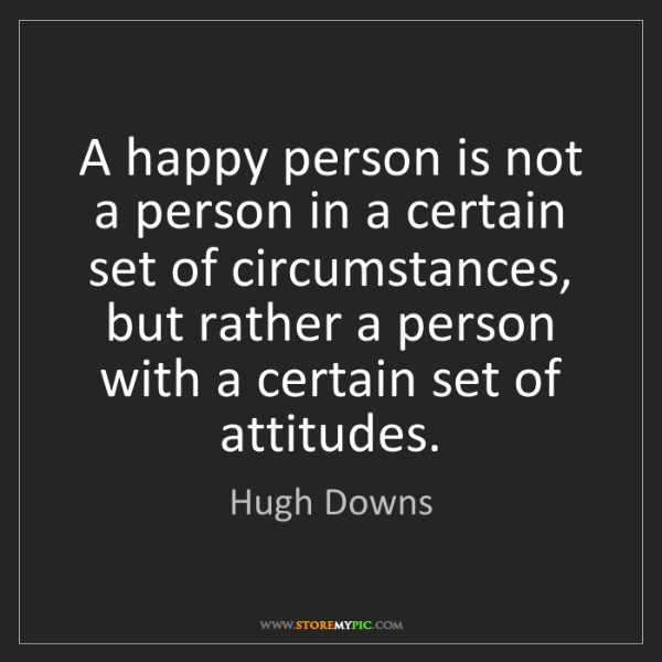 Hugh Downs: A happy person is not a person in a certain set of circumstances,...