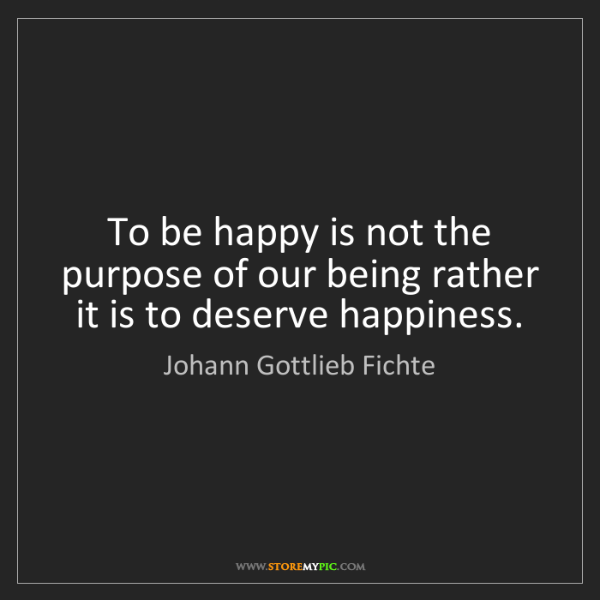 Johann Gottlieb Fichte: To be happy is not the purpose of our being rather it...